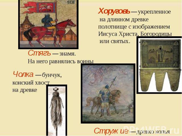 Хоруговь — укрепленное на длинном древке полотнище с изображением Иисуса Христа, Богородицы или святых. Стягъ — знамя. На него равнялись воины Чолка — бунчук, конский хвост на древке Стружие — древко копья