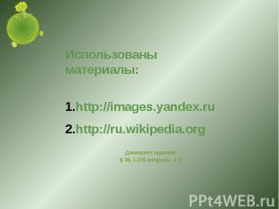 Использованы материалы:http://images.yandex.ruhttp://ru.wikipedia.org Домашнее з