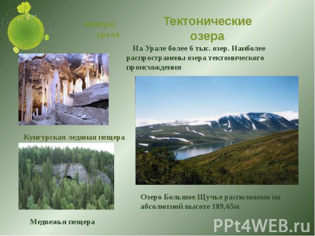 пещеры урала Тектонические озера На Урале более 6 тыс. озер. Наиболее распространены озера тектонического происхождения Озеро Большое Щучье расположено на абсолютной высоте 189,65м. Кунгурская ледяная пещера Медвежья пещера