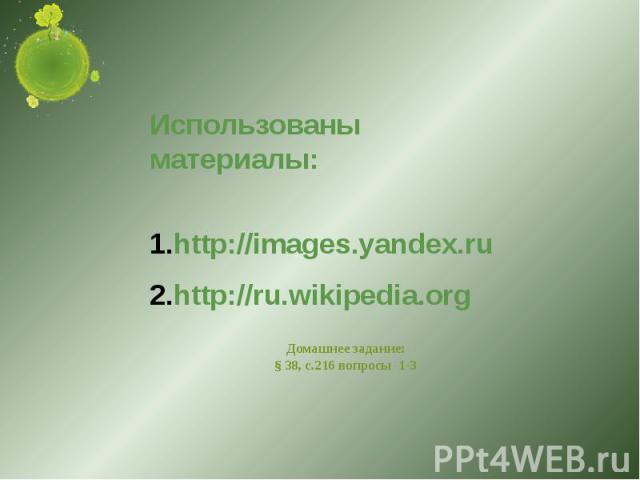 Использованы материалы:http://images.yandex.ruhttp://ru.wikipedia.org Домашнее задание:§ 38, с.216 вопросы 1-3