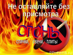 Не оставляйте без присмотра огонь