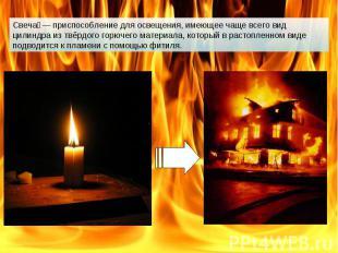 Свеча — приспособление для освещения, имеющее чаще всего вид цилиндра из твёрдог