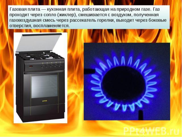 Газовая плита — кухонная плита, работающая на природном газе. Газ проходит через сопло (жиклер), смешивается с воздухом, полученная газовоздушная смесь через рассекатель горелки, выходит через боковые отверстия, воспламеняется.