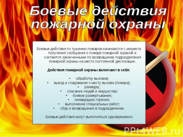 Боевые действия пожарной охраны Боевые действия по тушению пожаров начинаются с момента получения сообщения о пожаре пожарной охраной и считаются законченными по возвращении подразделения пожарной охраны на место постоянной дислокации.Действия пожар…