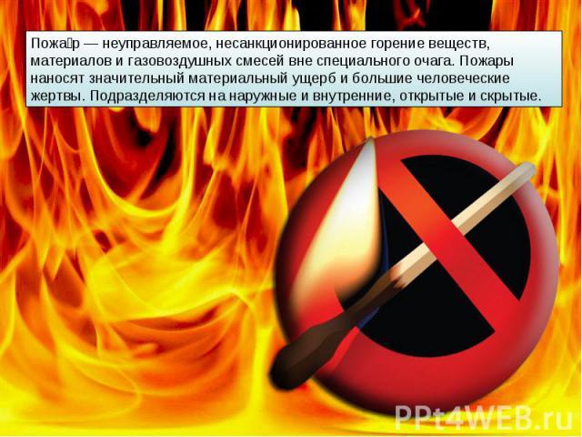 Пожар — неуправляемое, несанкционированное горение веществ, материалов и газовоздушных смесей вне специального очага. Пожары наносят значительный материальный ущерб и большие человеческие жертвы. Подразделяются на наружные и внутренние, открытые и с…