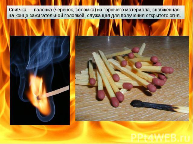 Спичка — палочка (черенок, соломка) из горючего материала, снабжённая на конце зажигательной головкой, служащая для получения открытого огня.