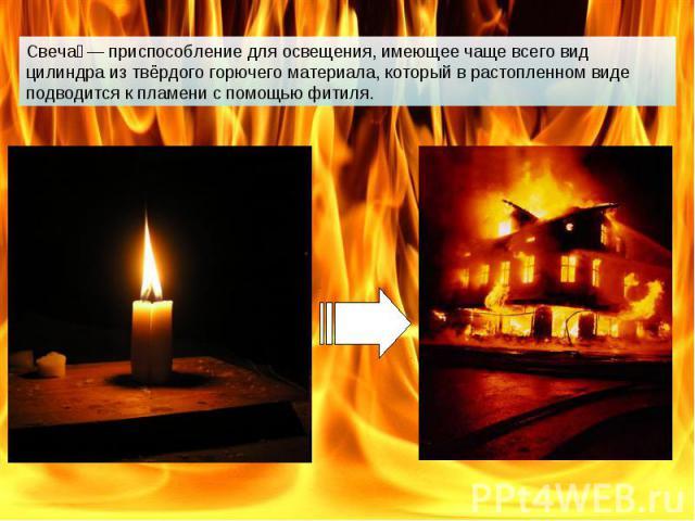 Свеча — приспособление для освещения, имеющее чаще всего вид цилиндра из твёрдого горючего материала, который в растопленном виде подводится к пламени с помощью фитиля.