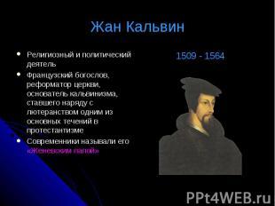 Жан Кальвин Религиозный и политический деятельФранцузский богослов, реформатор ц