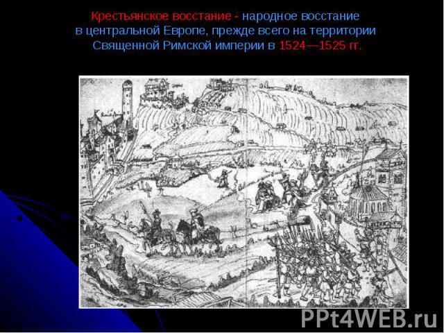 Крестьянское восстание - народное восстание в центральной Европе, прежде всего на территории Священной Римской империи в 1524—1525 гг.