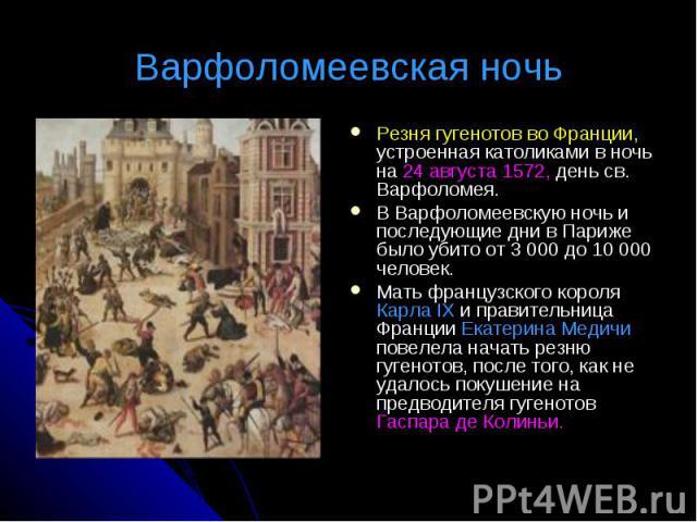 Варфоломеевская ночь Резня гугенотов во Франции, устроенная католиками в ночь на 24 августа 1572, день св. Варфоломея.В Варфоломеевскую ночь и последующие дни в Париже было убито от 3 000 до 10 000 человек. Мать французского короля Карла IX и правит…