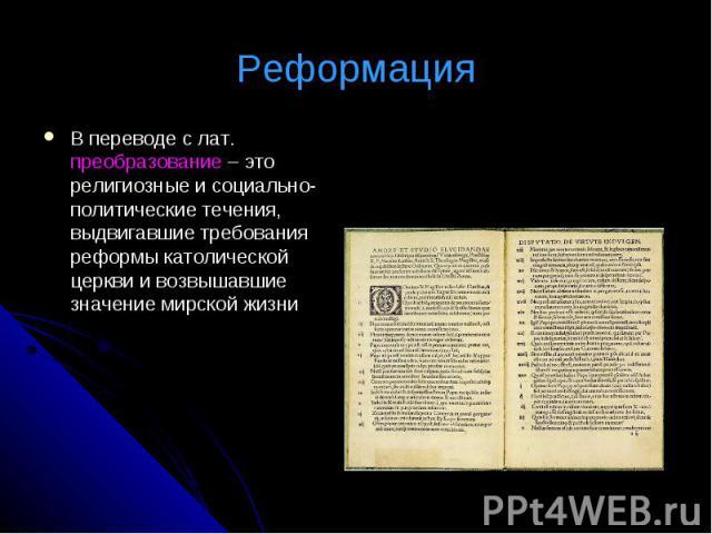 РеформацияВ переводе с лат. преобразование – это религиозные и социально-политические течения, выдвигавшие требования реформы католической церкви и возвышавшие значение мирской жизни