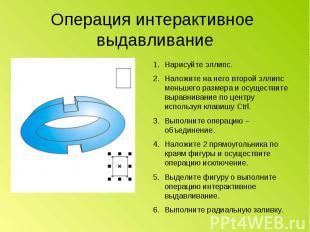 Операция интерактивное выдавливание Нарисуйте эллипс.Наложите на него второй элл