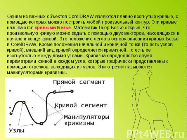 Одним из важных объектов CorelDRAW являются плавно изогнутые кривые, с помощью которых можно построить любой произвольный контур. Эти кривые называются кривыми Безье. Математик Пьер Безье открыл, что произвольную кривую можно задать с помощью двух в…