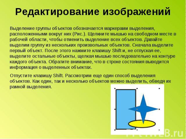 Редактирование изображений Выделение группы объектов обозначается маркерами выделения, расположенными вокруг них (Рис.). Щелкните мышью на свободном месте в рабочей области, чтобы отменить выделение всех объектов. Давайте выделим группу из нескольки…