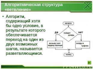 Алгоритмическая структура «ветвление» Алгоритм, содержащий хотя бы одно условие,