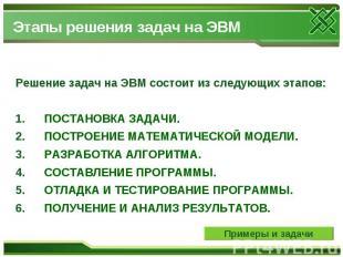 Этапы решения задач на ЭВМ Решение задач на ЭВМ состоит из следующих этапов: 1.