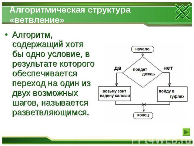 Алгоритмическая структура «ветвление» Алгоритм, содержащий хотя бы одно условие, в результате которого обеспечивается переход на один из двух возможных шагов, называется разветвляющимся.