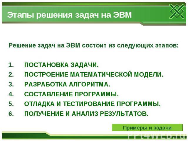 Этапы решения задач на ЭВМ Решение задач на ЭВМ состоит из следующих этапов: 1. ПОСТАНОВКА ЗАДАЧИ.2. ПОСТРОЕНИЕ МАТЕМАТИЧЕСКОЙ МОДЕЛИ. 3. РАЗРАБОТКА АЛГОРИТМА. 4. СОСТАВЛЕНИЕ ПРОГРАММЫ. 5. ОТЛАДКА И ТЕСТИРОВАНИЕ ПРОГРАММЫ. 6…