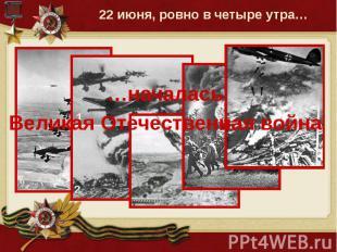 22 июня, ровно в четыре утра… …началасьВеликая Отечественная война