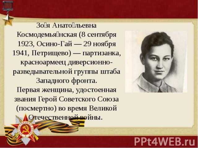 Зоя Анатольевна Космодемьянская (8 сентября 1923, Осино-Гай — 29 ноября 1941, Петрищево) — партизанка, красноармеец диверсионно-разведывательной группы штаба Западного фронта.Первая женщина, удостоенная звания Герой Советского Союза (посмертно) во в…