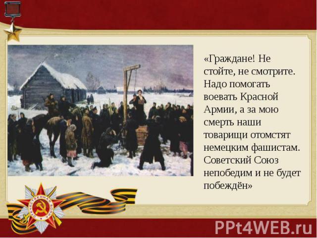 «Граждане! Не стойте, не смотрите. Надо помогать воевать Красной Армии, а за мою смерть наши товарищи отомстят немецким фашистам. Советский Союз непобедим и не будет побеждён»