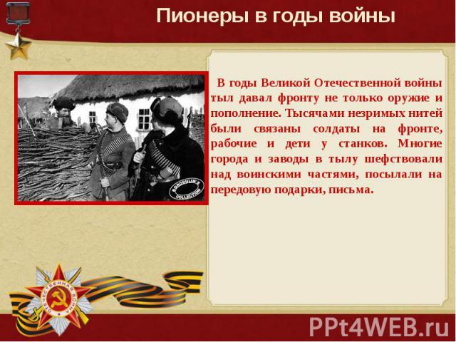 Пионеры в годы войны В годы Великой Отечественной войны тыл давал фронту не только оружие и пополнение. Тысячами незримых нитей были связаны солдаты на фронте, рабочие и дети у станков. Многие города и заводы в тылу шефствовали над воинскими частями…