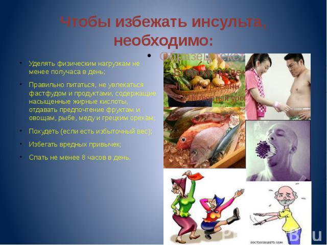 Чтобы избежать инсульта, необходимо: Уделять физическим нагрузкам не менее получаса в день;Правильно питаться, не увлекаться фастфудом и продуктами, содержащие насыщенные жирные кислоты, отдавать предпочтение фруктам и овощам, рыбе, меду и грецким о…