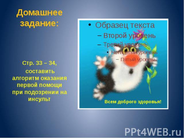 Домашнее задание: Стр. 33 – 34, составить алгоритм оказания первой помощи при подозрении на инсульт