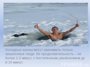 Холодные ванны могут принимать только закаленные люди. Их продолжительность – не
