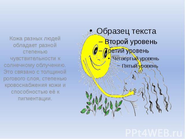 Кожа разных людей обладает разной степенью чувствительности к солнечному облучению. Это связано с толщиной рогового слоя, степенью кровоснабжения кожи и способностью её к пигментации.