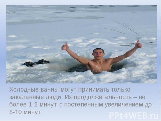 Холодные ванны могут принимать только закаленные люди. Их продолжительность – не более 1-2 минут, с постепенным увеличением до 8-10 минут.