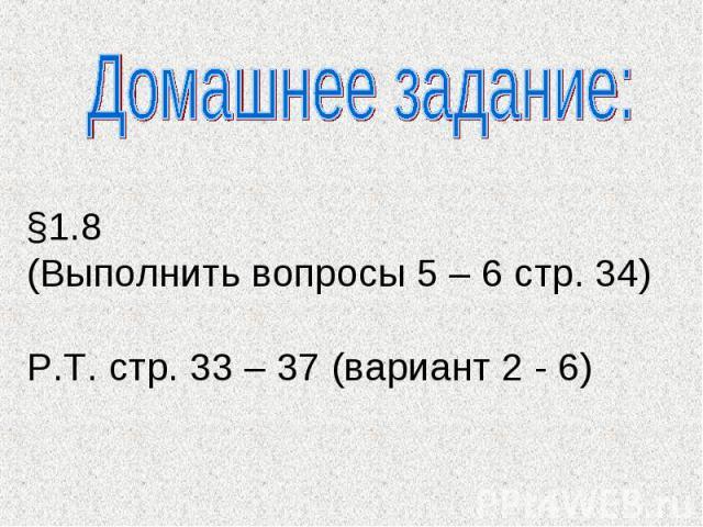 Домашнее задание: §1.8 (Выполнить вопросы 5 – 6 стр. 34)Р.Т. стр. 33 – 37 (вариант 2 - 6)