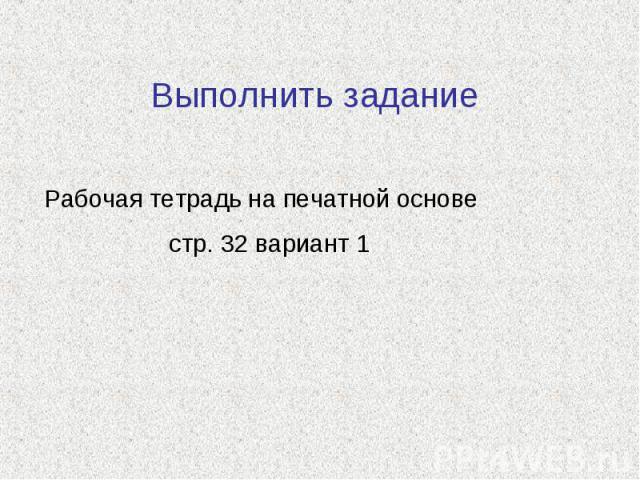 Выполнить задание Рабочая тетрадь на печатной основе стр. 32 вариант 1
