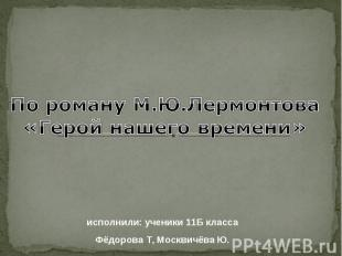 По роману М.Ю.Лермонтова «Герой нашего времени» исполнили: ученики 11Б класса Фё