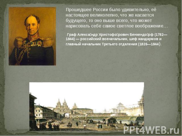 Прошедшее России было удивительно, её настоящее великолепно, что же касается будущего, то оно выше всего, что может нарисовать себе самое светлое воображение… Граф Александр Христофорович Бенкендорф (1782—1844) — российский военачальник, шеф жандарм…