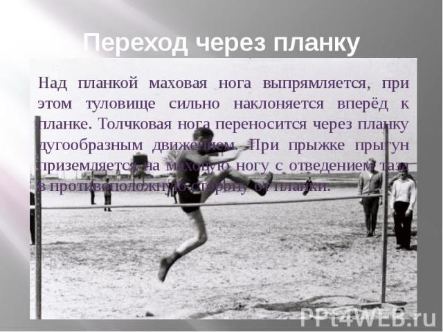 Переход через планку Над планкой маховая нога выпрямляется, при этом туловище сильно наклоняется вперёд к планке. Толчковая нога переносится через планку дугообразным движением. При прыжке прыгун приземляется на маховую ногу с отведением таза в прот…