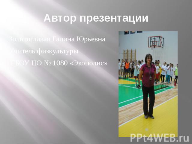 Автор презентацииЗолотоглавая Галина ЮрьевнаУчитель физкультуры ГБОУ ЦО № 1080 «Экополис»