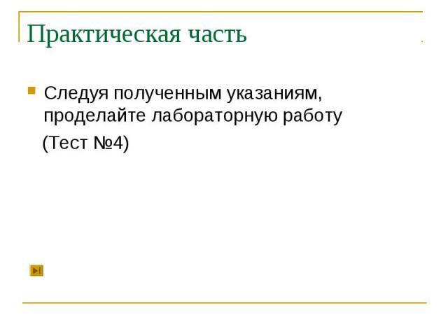Практическая часть Следуя полученным указаниям, проделайте лабораторную работу (Тест №4)