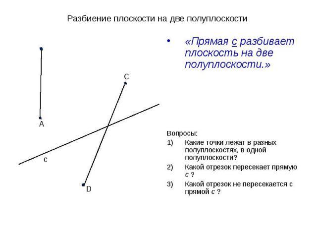 Разбиение плоскости на две полуплоскости «Прямая с разбивает плоскость на две полуплоскости.»Вопросы:Какие точки лежат в разных полуплоскостях, в одной полуплоскости?Какой отрезок пересекает прямую с ?Какой отрезок не пересекается с прямой с ?