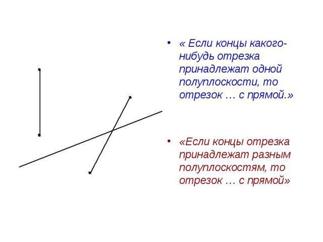« Если концы какого-нибудь отрезка принадлежат одной полуплоскости, то отрезок … с прямой.»«Если концы отрезка принадлежат разным полуплоскостям, то отрезок … с прямой»