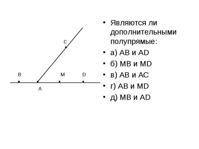 Являются ли дополнительными полупрямые:а) АВ и АDб) МВ и МDв) АВ и АСг) АВ и МDд) МВ и АD