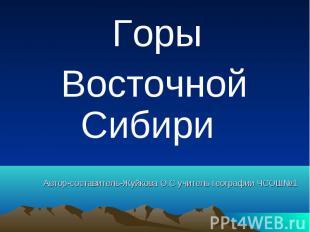 Горы Восточной Сибири Автор-составитель-Жуйкова О.С учитель географии ЧСОШ №1