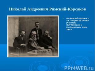 Николай Андреевич Римский-Корсаков Н.А.Римский-Корсаков и А.К.Глазунов со своими