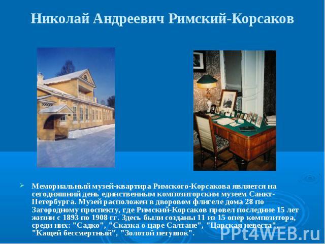 Николай Андреевич Римский-Корсаков Мемориальный музей-квартира Римского-Корсакова является на сегодняшний день единственным композиторским музеем Санкт-Петербурга. Музей расположен в дворовом флигеле дома 28 по Загородному проспекту, где Римский-Кор…