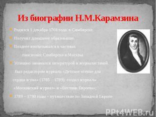 Из биографии Н.М.Карамзина Родился 1 декабря 1766 года в Симбирске.Получил домаш