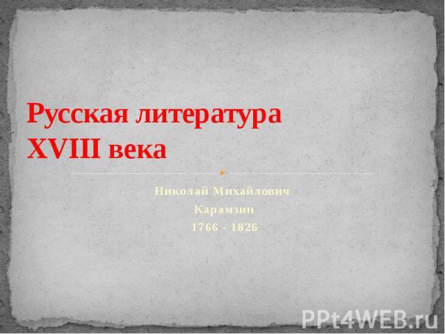 Русская литература XVIII века. Николай Михайлович Карамзин 1766 - 1826