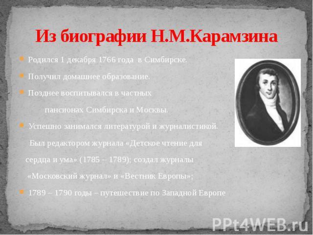 Из биографии Н.М.Карамзина Родился 1 декабря 1766 года в Симбирске.Получил домашнее образование.Позднее воспитывался в частных пансионах Симбирска и Москвы.Успешно занимался литературой и журналистикой. Был редактором журнала «Детское чтение для сер…
