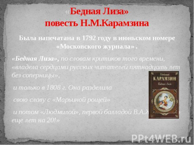 «Бедная Лиза»повесть Н.М.Карамзина Была напечатана в 1792 году в июньском номере «Московского журнала» .«Бедная Лиза», по словам критиков того времени, «владела сердцами русских читателей пятнадцать лет без соперницы», и только в 1808 г. Она раздели…