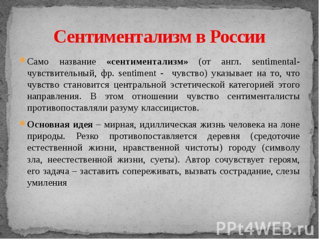 Сентиментализм в России Само название «сентиментализм» (от англ. sentimental- чувствительный, фр. sentiment - чувство) указывает на то, что чувство становится центральной эстетической категорией этого направления. В этом отношении чувство сентимента…