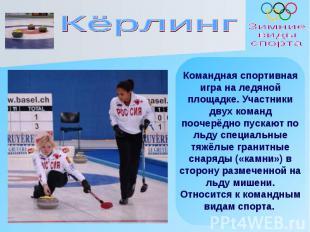 Кёрлинг Командная спортивная игра на ледяной площадке. Участники двух команд поо